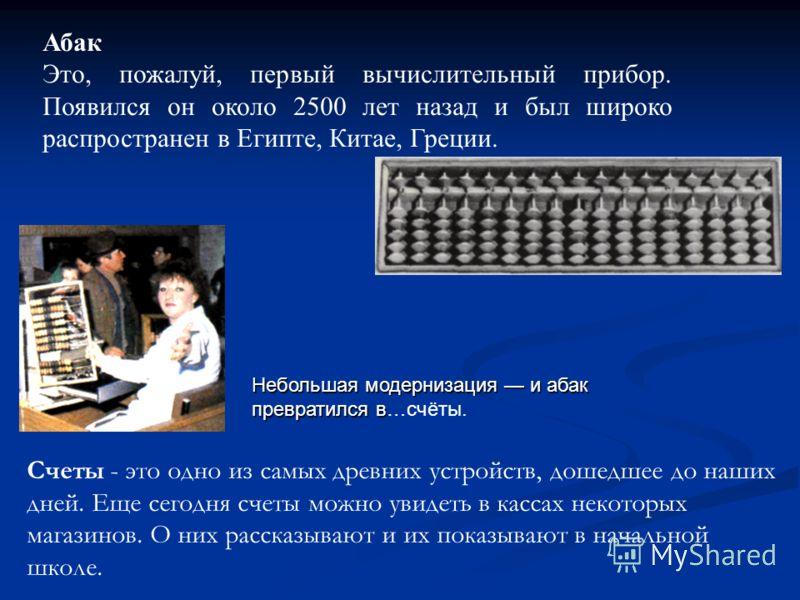 Абак Это, пожалуй, первый вычислительный прибор. Появился он около 2500 лет назад и был широко распространен в Египте, Китае, Греции. Небольшая модернизация и абак превратился в Небольшая модернизация и абак превратился в…счёты. Счеты - это одно из с