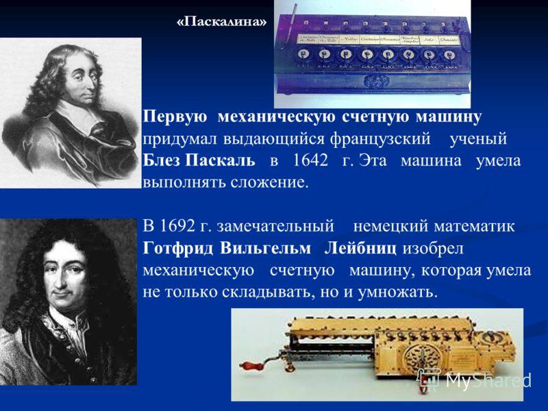 Первую механическую счетную машину придумал выдающийся французский ученый Блез Паскаль в 1642 г. Эта машина умела выполнять сложение. В 1692 г. замечательный немецкий математик Готфрид Вильгельм Лейбниц изобрел механическую счетную машину, которая ум