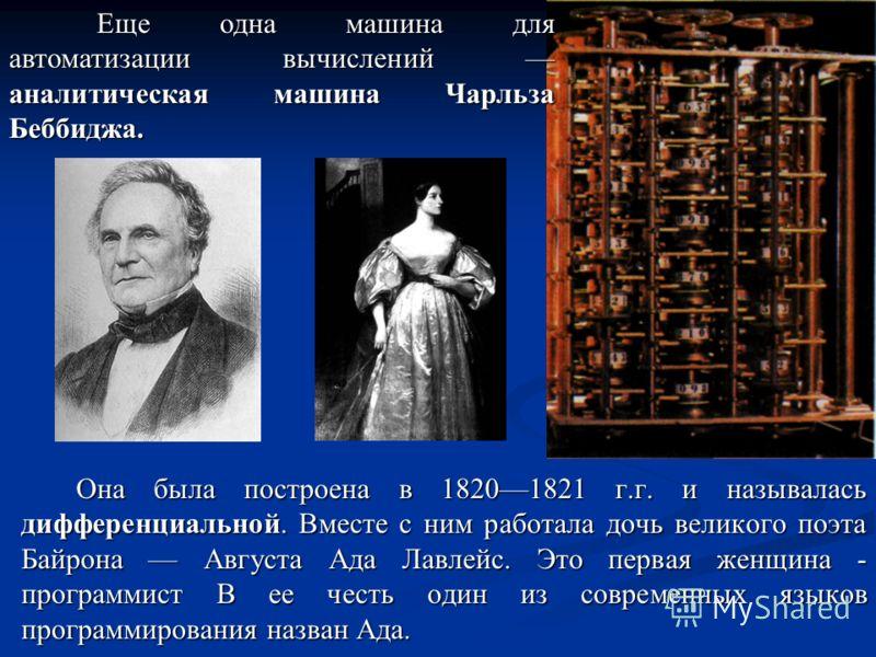 Она была построена в 18201821 г.г. и называлась дифференциальной. Вместе с ним работала дочь великого поэта Байрона Августа Ада Лавлейс. Это первая женщина - программист В ее честь один из современных языков программирования назван Ада. Еще одна маши