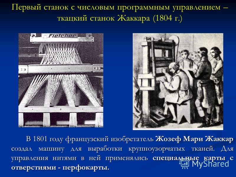 В 1801 году французский изобретатель Жозеф Мари Жаккар создал машину для выработки крупноузорчатых тканей. Для управления нитями в ней применялись специальные карты с отверстиями - перфокарты. Первый станок с числовым программным управлением – ткацки