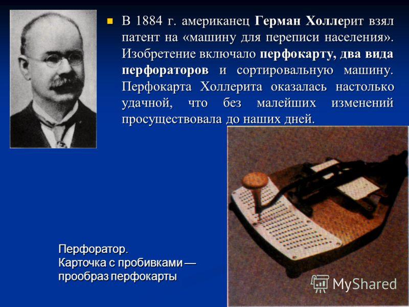 В 1884 г. американец Герман Холлерит взял патент на «машину для переписи населения». Изобретение включало перфокарту, два вида перфораторов и сортировальную машину. Перфокарта Холлерита оказалась настолько удачной, что без малейших изменений просущес