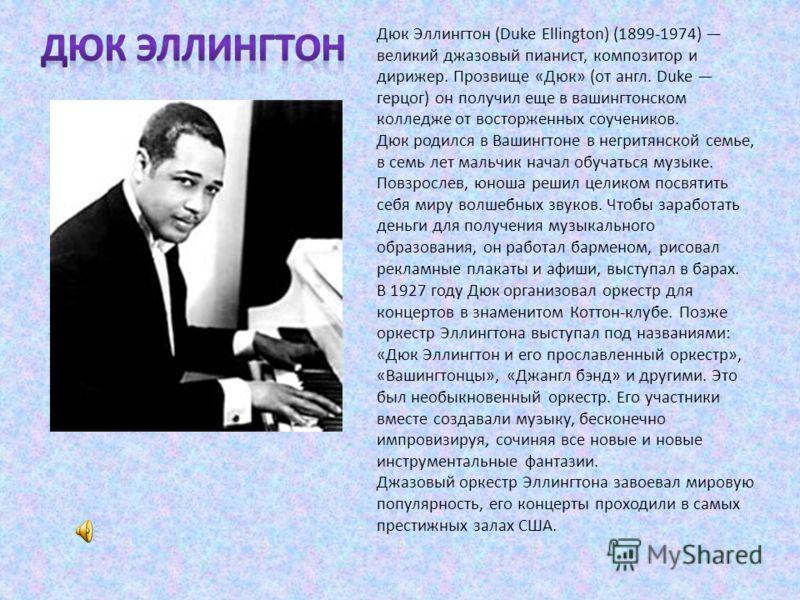 Дюк Эллингтон (Duke Ellington) (1899-1974) великий джазовый пианист, композитор и дирижер. Прозвище «Дюк» (от англ. Duke герцог) он получил еще в вашингтонском колледже от восторженных соучеников. Дюк родился в Вашингтоне в негритянской семье, в семь