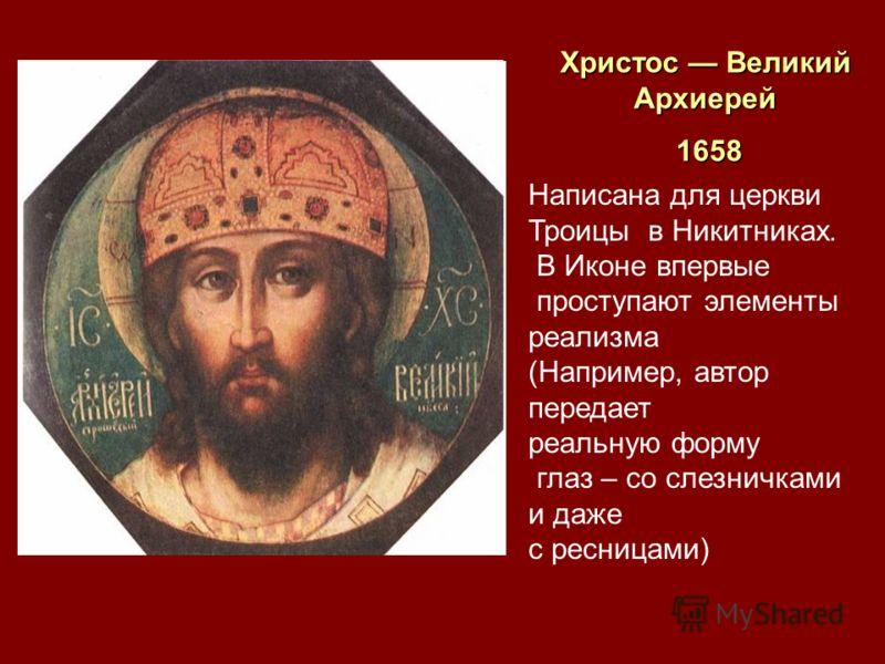 Христос Великий Архиерей 1658 1658 Написана для церкви Троицы в Никитниках. В Иконе впервые проступают элементы реализма (Например, автор передает реальную форму глаз – со слезничками и даже с ресницами)