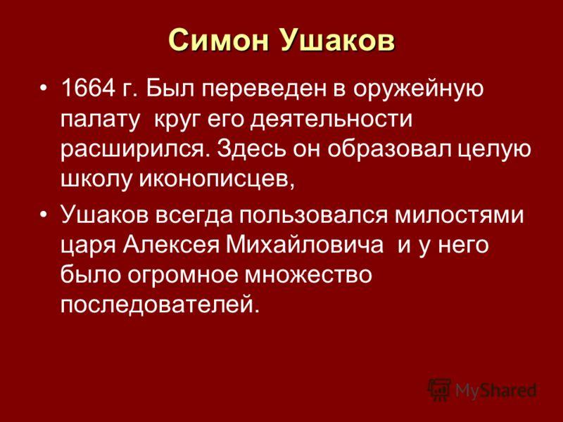 1664 г. Был переведен в оружейную палату круг его деятельности расширился. Здесь он образовал целую школу иконописцев, Ушаков всегда пользовался милостями царя Алексея Михайловича и у него было огромное множество последователей. Симон Ушаков