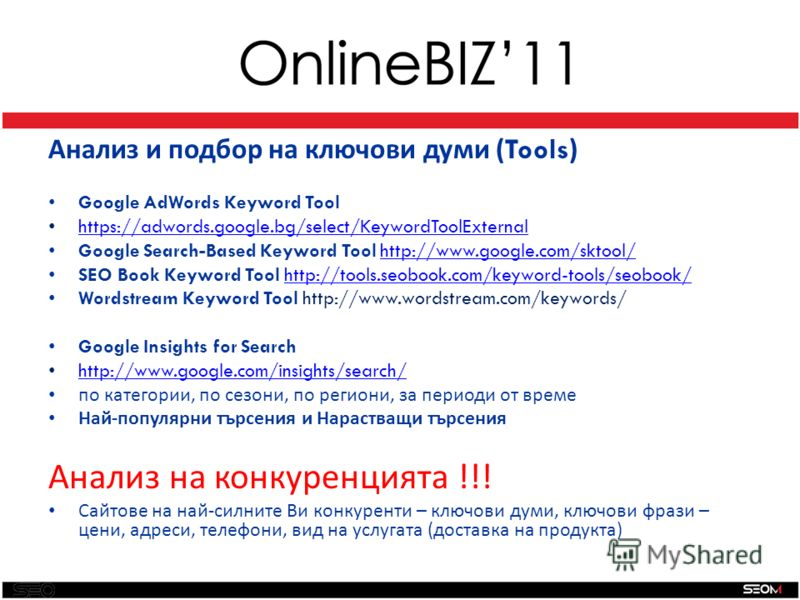SEO Анализ и подбор на ключови думи ( Tools ) Google AdWords Keyword Tool https://adwords.google.bg/select/KeywordToolExternal Google Search-Based Keyword Tool http://www.google.com/sktool/http://www.google.com/sktool/ SEO Book Keyword Tool http://to