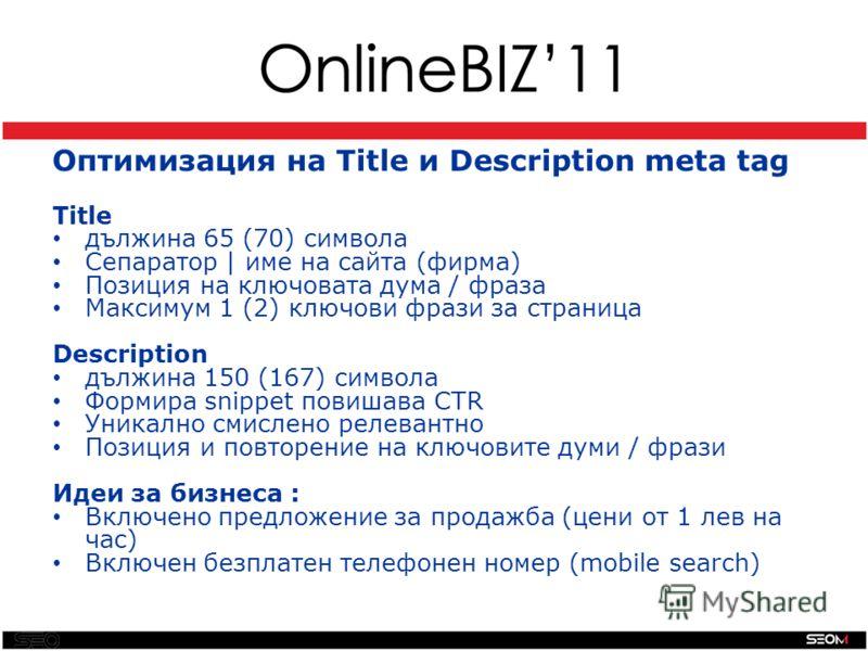 SEO Оптимизация на Title и Description meta tag Title дължина 65 (70) символа Сепаратор | име на сайта (фирма) Позиция на ключовата дума / фраза Максимум 1 (2) ключови фрази за страница Description дължина 150 (167) символа Формира snippet повишава C