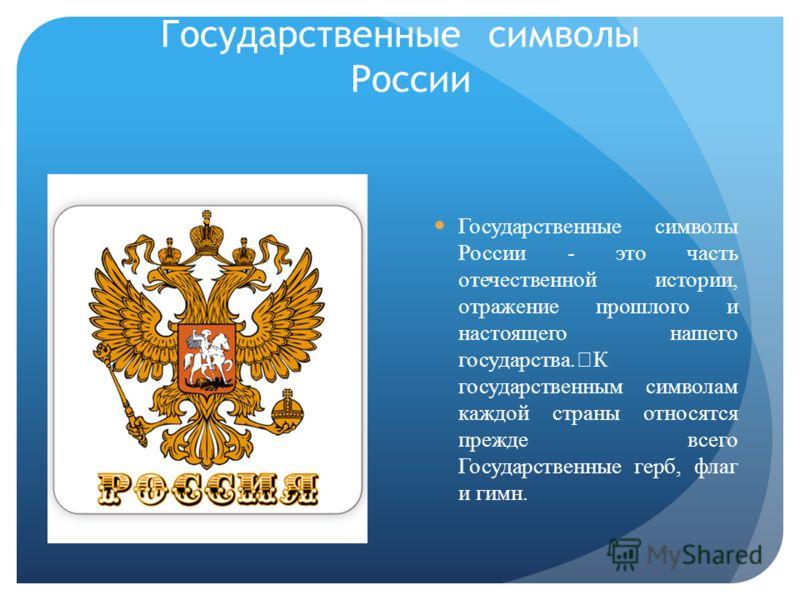 Государственные символы России Государственные символы России - это часть отечественной истории, отражение прошлого и настоящего нашего государства. К государственным символам каждой страны относятся прежде всего Государственные герб, флаг и гимн.