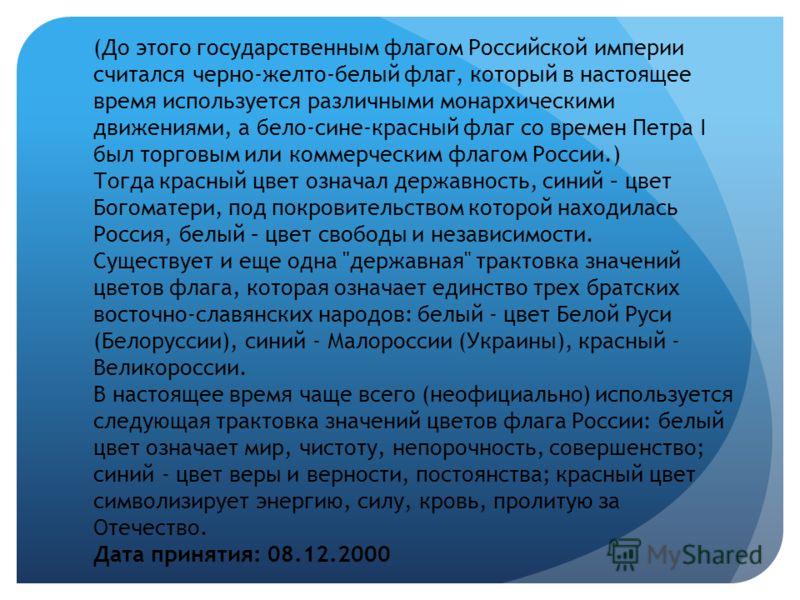 (До этого государственным флагом Российской империи считался черно-желто-белый флаг, который в настоящее время используется различными монархическими движениями, а бело-сине-красный флаг со времен Петра I был торговым или коммерческим флагом России.)