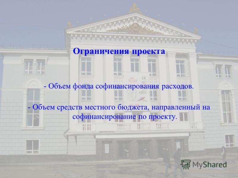 Ограничения проекта - Объем фонда софинансирования расходов. - Объем средств местного бюджета, направленный на софинансирование по проекту.