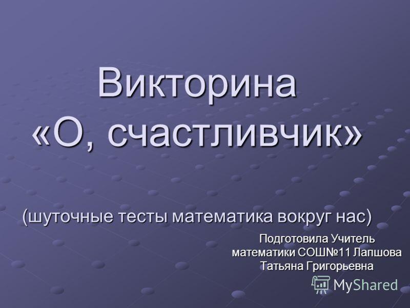 Викторина «О, счастливчик» (шуточные тесты математика вокруг нас) Подготовила Учитель математики СОШ11 Лапшова Татьяна Григорьевна