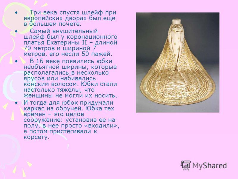 Три века спустя шлейф при европейских дворах был еще в большем почете. Самый внушительный шлейф был у коронационного платья Екатерины II – длиной 70 метров и шириной 7 метров, его несли 50 пажей. В 16 веке появились юбки необъятной ширины, которые ра