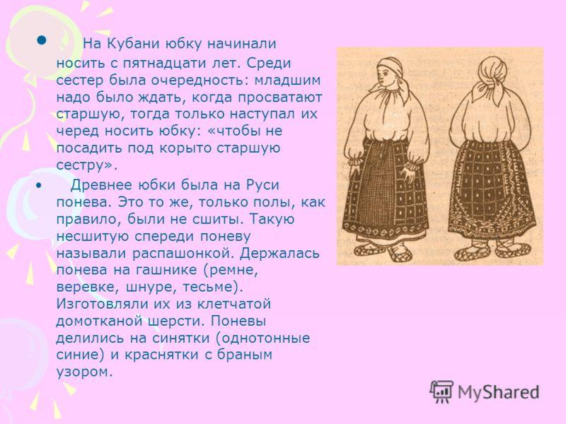 На Кубани юбку начинали носить с пятнадцати лет. Среди сестер была очередность: младшим надо было ждать, когда просватают старшую, тогда только наступал их черед носить юбку: «чтобы не посадить под корыто старшую сестру». Древнее юбки была на Руси по