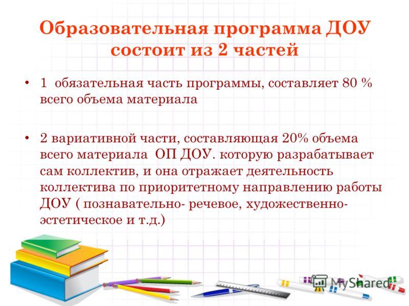 Образовательная программа ДОУ состоит из 2 частей 1 обязательная часть программы, составляет 80 % всего объема материала 2 вариативной части, составляющая 20% объема всего материала ОП ДОУ. которую разрабатывает сам коллектив, и она отражает деятельн