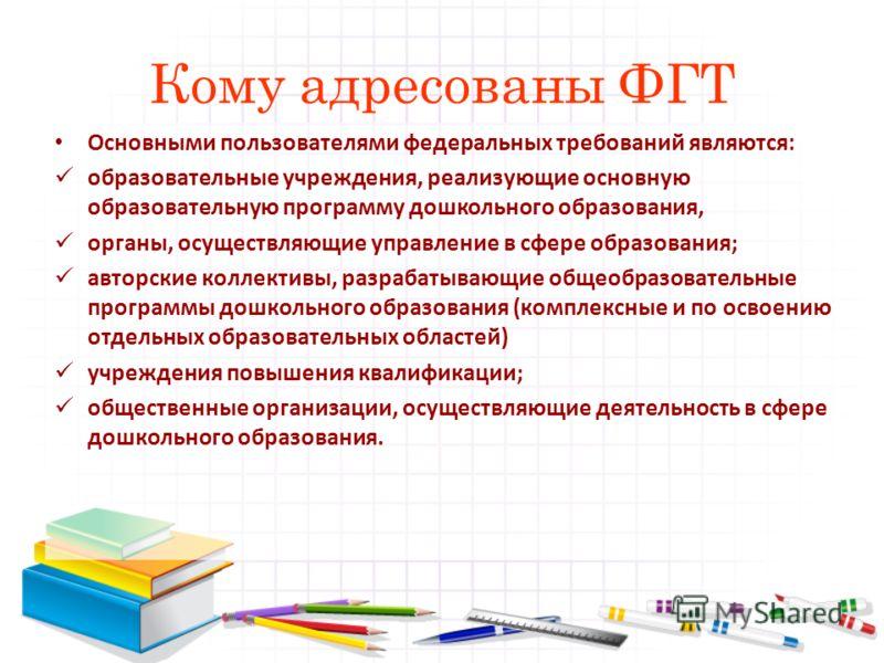 Кому адресованы ФГТ Основными пользователями федеральных требований являются: образовательные учреждения, реализующие основную образовательную программу дошкольного образования, органы, осуществляющие управление в сфере образования; авторские коллект