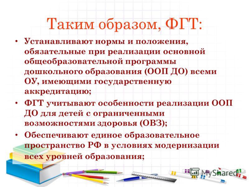 Таким образом, ФГТ: Устанавливают нормы и положения, обязательные при реализации основной общеобразовательной программы дошкольного образования (ООП ДО) всеми ОУ, имеющими государственную аккредитацию; ФГТ учитывают особенности реализации ООП ДО для