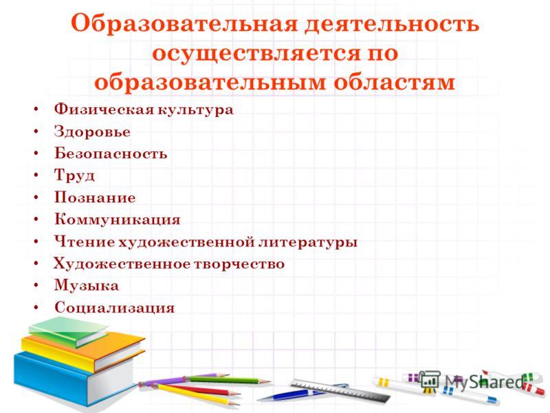 Образовательная деятельность осуществляется по образовательным областям Физическая культура Здоровье Безопасность Труд Познание Коммуникация Чтение художественной литературы Художественное творчество Музыка Социализация