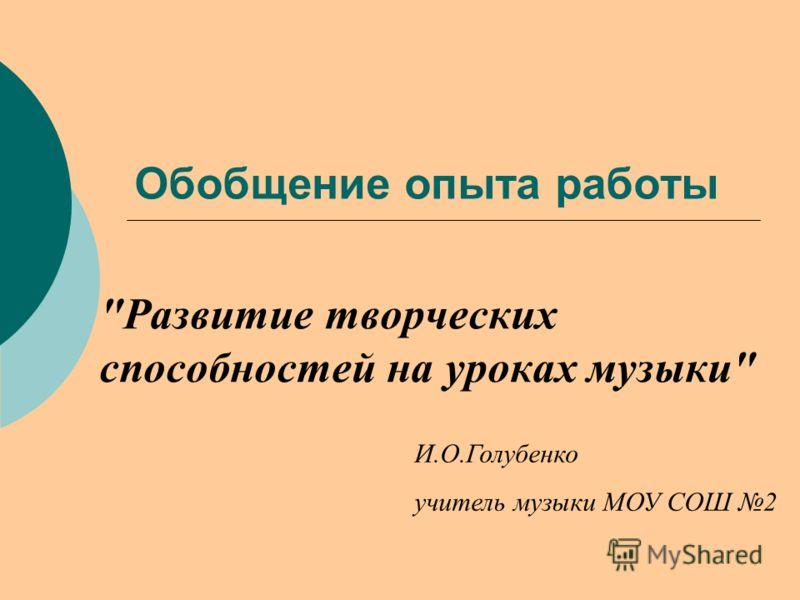 Обобщение опыта работы Развитие творческих способностей на уроках музыки И.О.Голубенко учитель музыки МОУ СОШ 2