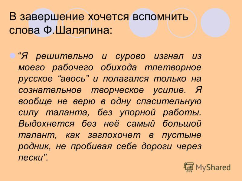 В завершение хочется вспомнить слова Ф.Шаляпина: Я решительно и сурово изгнал из моего рабочего обихода тлетворное русское авось и полагался только на сознательное творческое усилие. Я вообще не верю в одну спасительную силу таланта, без упорной рабо