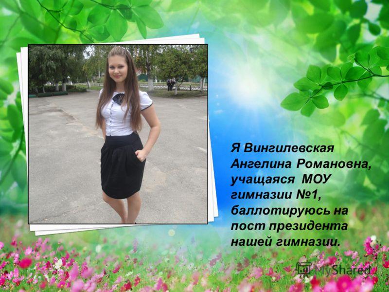 Я Вингилевская Ангелина Романовна, учащаяся МОУ гимназии 1, баллотируюсь на пост президента нашей гимназии.