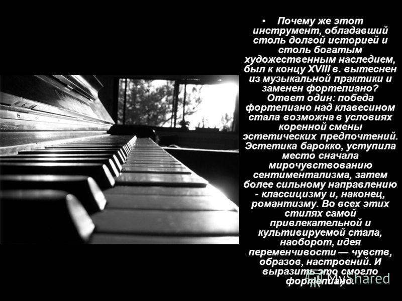 Почему же этот инструмент, обладавший столь долгой историей и столь богатым художественным наследием, был к концу XVIII в. вытеснен из музыкальной практики и заменен фортепиано? Ответ один: победа фортепиано над клавесином стала возможна в условиях к