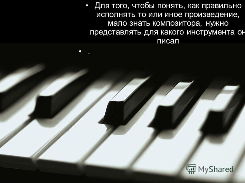 Для того, чтобы понять, как правильно исполнять то или иное произведение, мало знать композитора, нужно представлять для какого инструмента он писал.