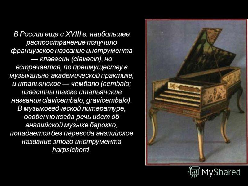 В России еще с XVIII в. наибольшее распространение получило французское название инструмента клавесин (clavecin), но встречается, по преимуществу в музыкально-академической практике, и итальянское чембало (cembalo; известны также итальянские названия