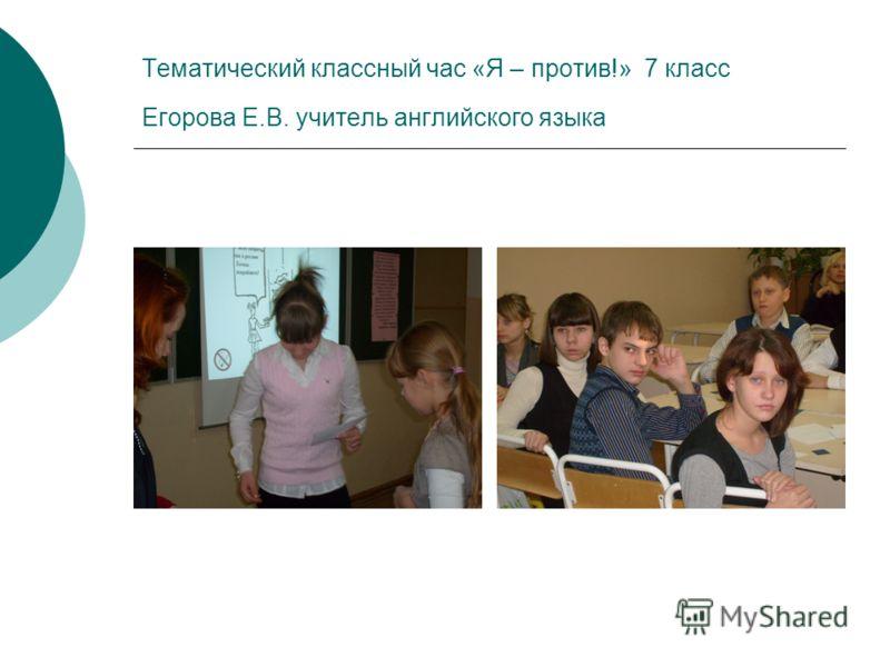 Тематический классный час «Я – против!» 7 класс Егорова Е.В. учитель английского языка