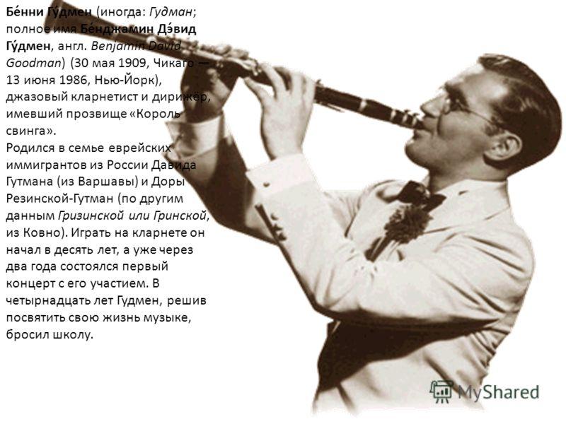 Бе́нни Гу́дмен (иногда: Гудман; полное имя Бе́нджамин Дэ́вид Гу́дмен, англ. Benjamin David Goodman) (30 мая 1909, Чикаго 13 июня 1986, Нью-Йорк), джазовый кларнетист и дирижёр, имевший прозвище «Король свинга». Родился в семье еврейских иммигрантов и