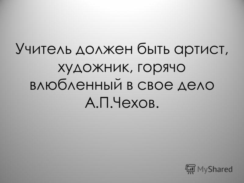 Учитель должен быть артист, художник, горячо влюбленный в свое дело А.П.Чехов.
