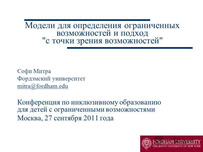 Модели для определения ограниченных возможностей и подход с точки зрения возможностей Софи Митра Фордэмский университет mitra@fordham.edu Конференция по инклюзивному образованию для детей с ограниченными возможностями Москва, 27 сентября 2011 года