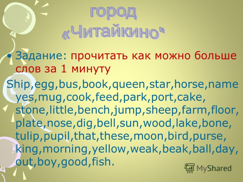 Задание: прочитать как можно больше слов за 1 минуту Ship,egg,bus,book,queen,star,horse,name yes,mug,cook,feed,park,port,cake, stone,little,bench,jump,sheep,farm,floor, plate,nose,dig,bell,sun,wood,lake,bone, tulip,pupil,that,these,moon,bird,purse, k