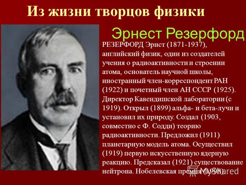 Из жизни творцов физики Эрнест Резерфорд РЕЗЕРФОРД Эрнст (1871-1937), английский физик, один из создателей учения о радиоактивности и строении атома, основатель научной школы, иностранный член-корреспондент РАН (1922) и почетный член АН СССР (1925).