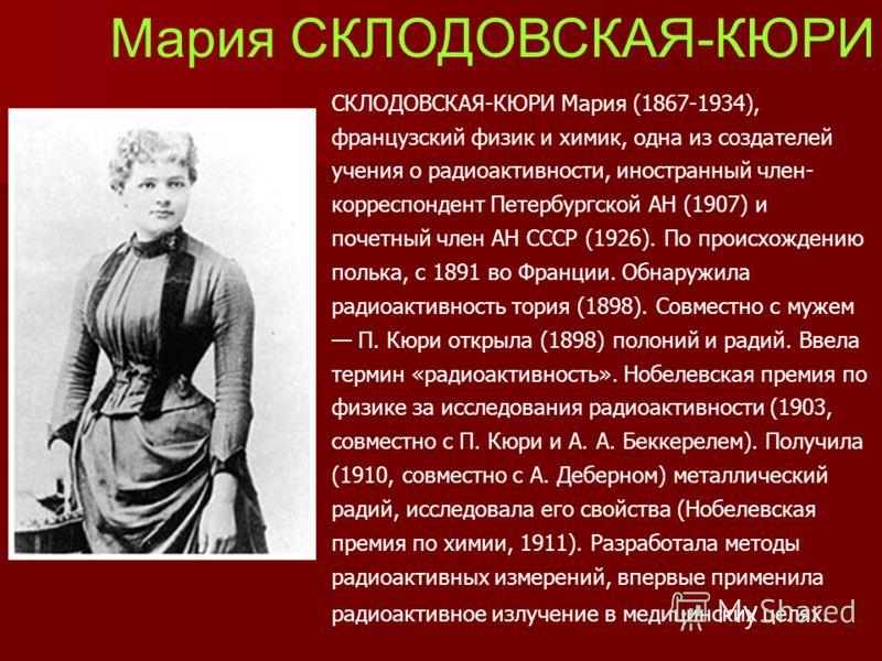 Мария СКЛОДОВСКАЯ-КЮРИ СКЛОДОВСКАЯ-КЮРИ Мария (1867-1934), французский физик и химик, одна из создателей учения о радиоактивности, иностранный член- корреспондент Петербургской АН (1907) и почетный член АН СССР (1926). По происхождению полька, с 1891