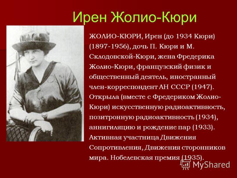 Ирен Жолио-Кюри ЖОЛИО-КЮРИ, Ирен (до 1934 Кюри) (1897-1956), дочь П. Кюри и М. Склодовской-Кюри, жена Фредерика Жолио-Кюри, французский физик и общественный деятель, иностранный член-корреспондент АН СССР (1947). Открыла (вместе с Фредериком Жолио- К