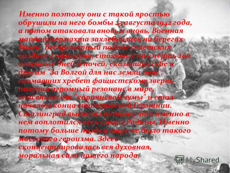 Именно поэтому они с такой яростью обрушили на него бомбы 23 августа 1942 года, а потом атаковали вновь и вновь. Военная машина вермахта захлебнулась на берегах Волги. Беспримерный подвиг советских солдат и офицеров, стоявших на смерть 200 огненных д