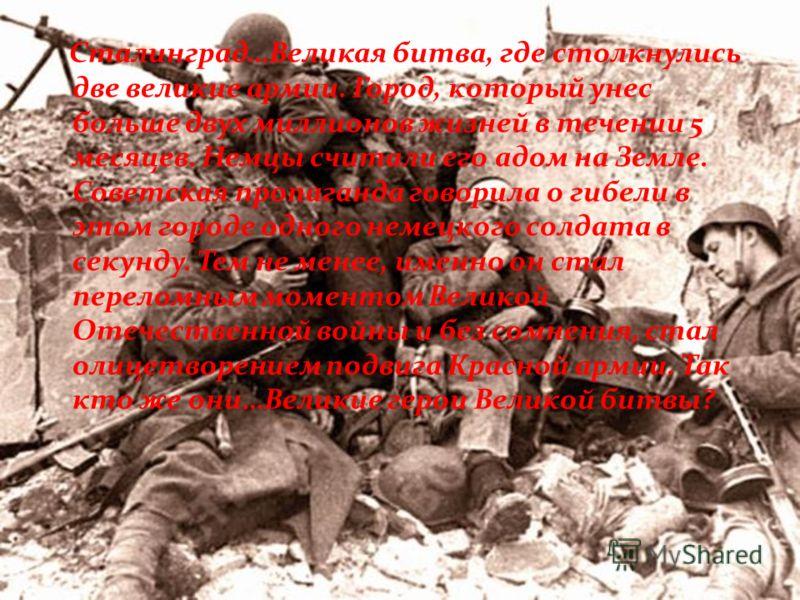 Сталинград…Великая битва, где столкнулись две великие армии. Город, который унес больше двух миллионов жизней в течении 5 месяцев. Немцы считали его адом на Земле. Советская пропаганда говорила о гибели в этом городе одного немецкого солдата в секунд