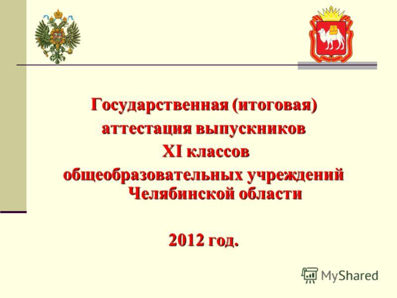 Государственная (итоговая) аттестация выпускников XI классов XI классов общеобразовательных учреждений Челябинской области 2012 год.