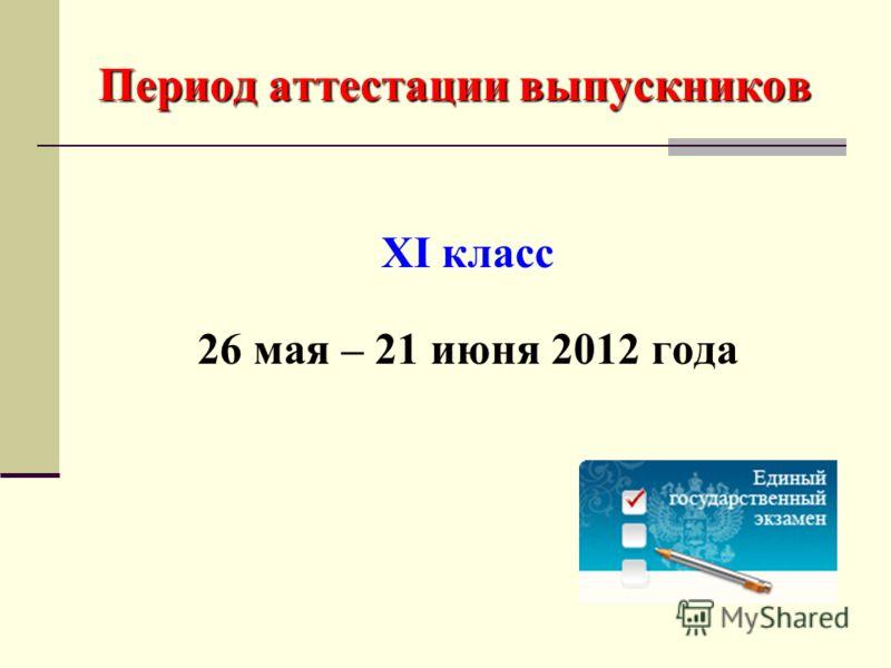 Период аттестации выпускников XI класс 26 мая – 21 июня 2012 года