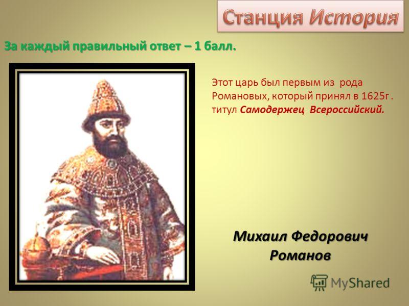 Этот царь был первым из рода Романовых, который принял в 1625г. титул Самодержец Всероссийский. Михаил Федорович Романов За каждый правильный ответ – 1 балл.