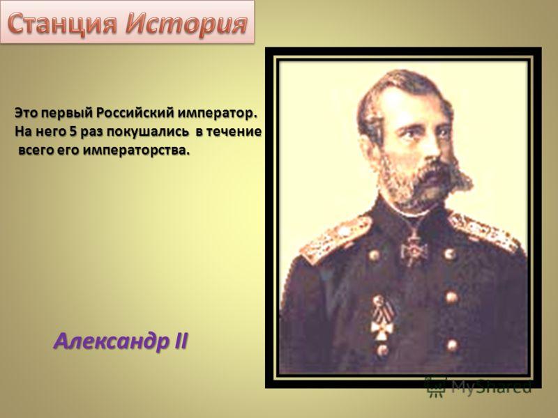 Это первый Российский император. На него 5 раз покушались в течение всего его императорства. всего его императорства. Александр II