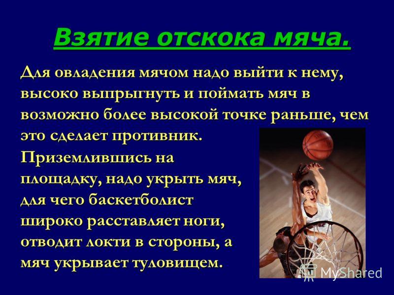 Для овладения мячом надо выйти к нему, высоко выпрыгнуть и поймать мяч в возможно более высокой точке раньше, чем это сделает противник. Взятие отскока мяча. Приземлившись на площадку, надо укрыть мяч, для чего баскетболист широко расставляет ноги, о