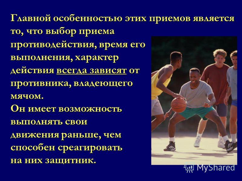 противодействия, время его выполнения, характер действия всегда зависят от противника, владеющего мячом. Он имеет возможность выполнять свои движения раньше, чем способен среагировать на них защитник. Главной особенностью этих приемов является то, чт