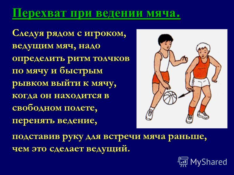 Следуя рядом с игроком, ведущим мяч, надо определить ритм толчков по мячу и быстрым рывком выйти к мячу, когда он находится в свободном полете, перенять ведение, Перехват при ведении мяча. подставив руку для встречи мяча раньше, чем это сделает ведущ