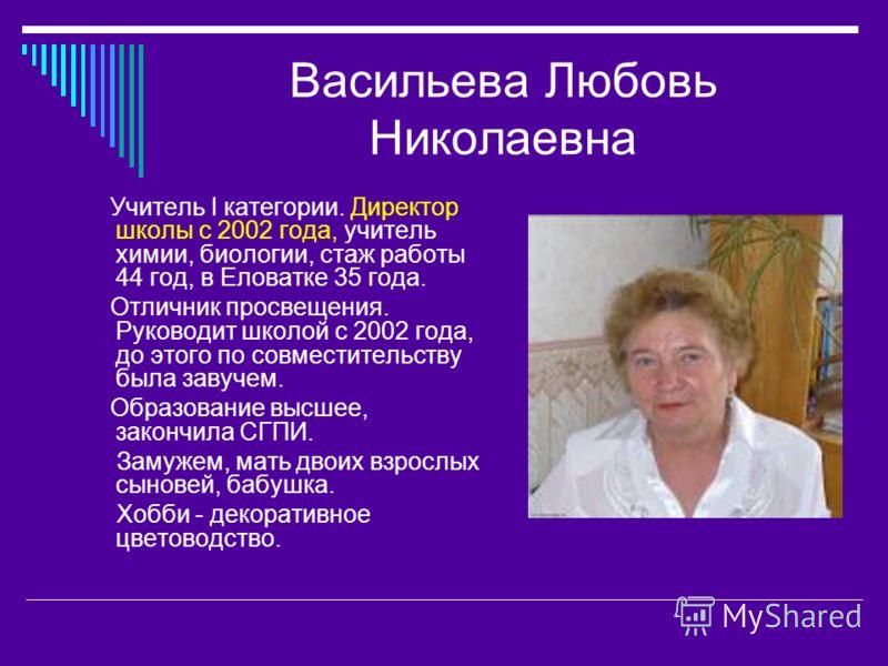 Васильева Любовь Николаевна Учитель I категории. Директор школы с 2002 года, учитель химии, биологии, стаж работы 44 год, в Еловатке 35 года. Отличник просвещения. Руководит школой с 2002 года, до этого по совместительству была завучем. Образование в