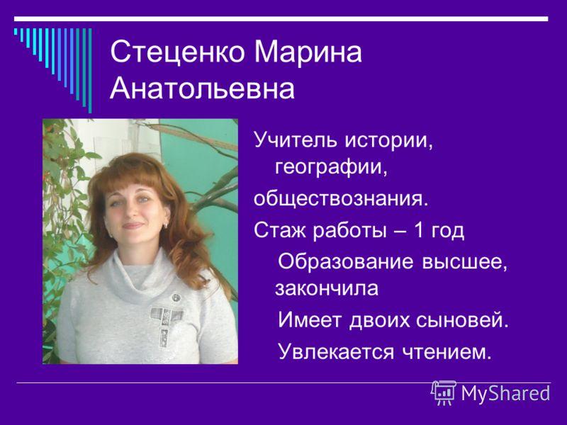Стеценко Марина Анатольевна Учитель истории, географии, обществознания. Стаж работы – 1 год Образование высшее, закончила Имеет двоих сыновей. Увлекается чтением.