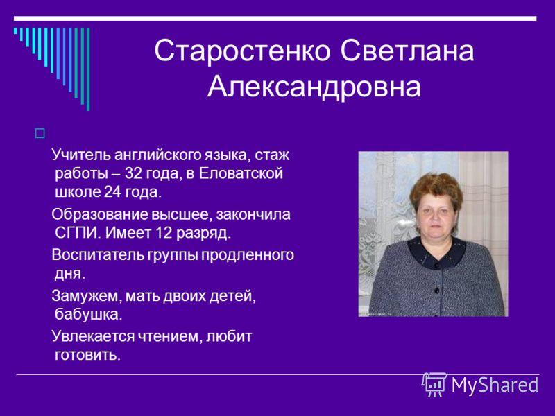 Старостенко Светлана Александровна Учитель английского языка, стаж работы – 32 года, в Еловатской школе 24 года. Образование высшее, закончила СГПИ. Имеет 12 разряд. Воспитатель группы продленного дня. Замужем, мать двоих детей, бабушка. Увлекается ч