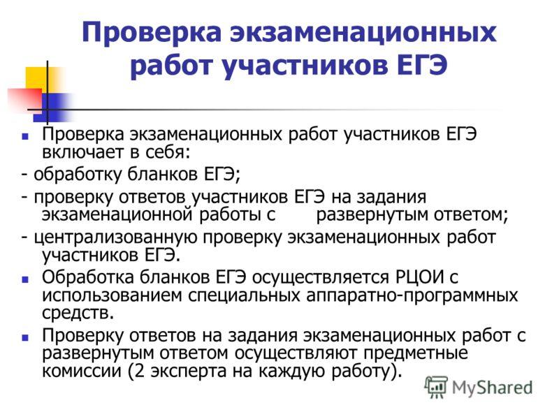 Проверка экзаменационных работ участников ЕГЭ Проверка экзаменационных работ участников ЕГЭ включает в себя: - обработку бланков ЕГЭ; - проверку ответов участников ЕГЭ на задания экзаменационной работы с развернутым ответом; - централизованную провер