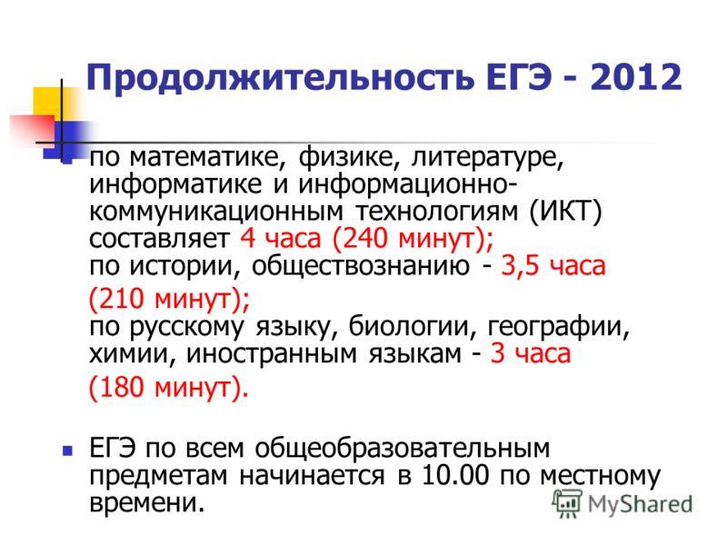 Продолжительность ЕГЭ - 2012 по математике, физике, литературе, информатике и информационно- коммуникационным технологиям (ИКТ) составляет 4 часа (240 минут); по истории, обществознанию - 3,5 часа (210 минут); по русскому языку, биологии, географии,