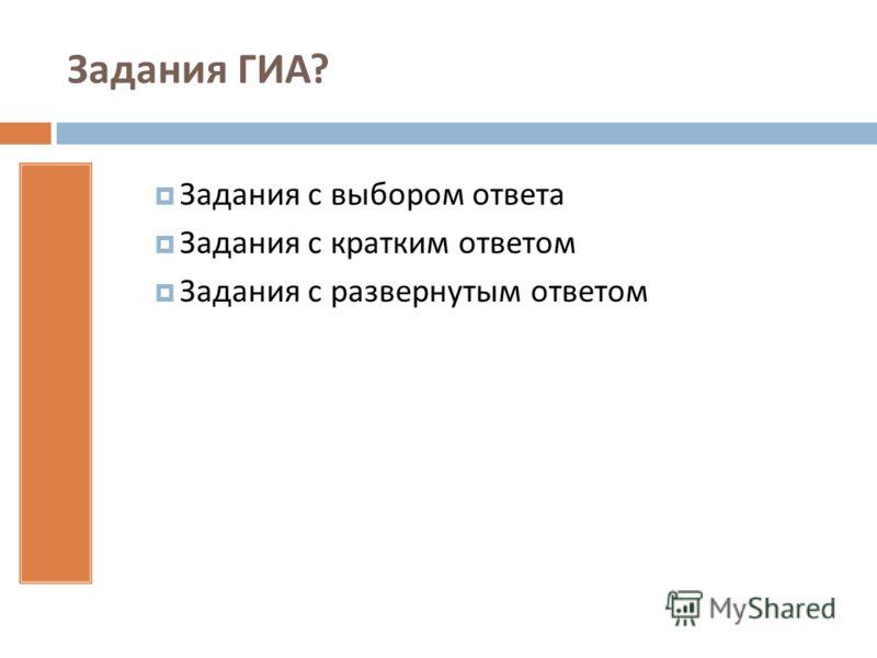 Задания ГИА ? Задания с выбором ответа Задания с кратким ответом Задания с развернутым ответом