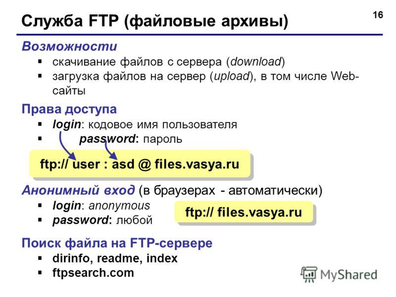 16 Служба FTP (файловые архивы) Возможности скачивание файлов c сервера (download) загрузка файлов на сервер (upload), в том числе Web- сайты Права доступа login: кодовое имя пользователя password: пароль Анонимный вход (в браузерах - автоматически)